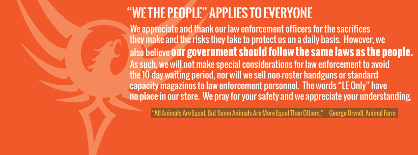 """We the People"" applies to everyone. We appreciate and thank our law enforcement officers for the sacrifices they make and the risks they take to protect us on a daily basis. However, we also believe our government should follow the same laws as the people. As such, we will not make special considerations for law enforcement to avoid the 10-day waiting period, nor will we sell non-roster handguns or standard capacity magazines to law enforcement personnel. The words ""LE Only"" have no place in our store. We pray for your safety and we appreciate your understanding."